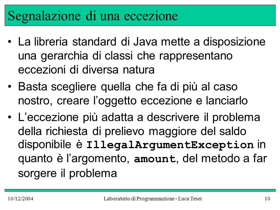 10/12/2004Laboratorio di Programmazione - Luca Tesei10 Segnalazione di una eccezione La libreria standard di Java mette a disposizione una gerarchia di classi che rappresentano eccezioni di diversa natura Basta scegliere quella che fa di più al caso nostro, creare l'oggetto eccezione e lanciarlo L'eccezione più adatta a descrivere il problema della richiesta di prelievo maggiore del saldo disponibile è IllegalArgumentException in quanto è l'argomento, amount, del metodo a far sorgere il problema