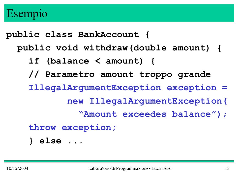10/12/2004Laboratorio di Programmazione - Luca Tesei13 Esempio public class BankAccount { public void withdraw(double amount) { if (balance < amount) { // Parametro amount troppo grande IllegalArgumentException exception = new IllegalArgumentException( Amount exceedes balance ); throw exception; } else...