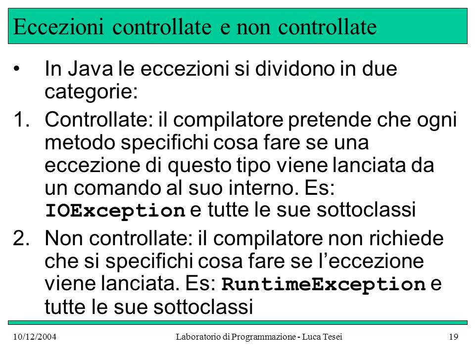 10/12/2004Laboratorio di Programmazione - Luca Tesei19 Eccezioni controllate e non controllate In Java le eccezioni si dividono in due categorie: 1.Controllate: il compilatore pretende che ogni metodo specifichi cosa fare se una eccezione di questo tipo viene lanciata da un comando al suo interno.