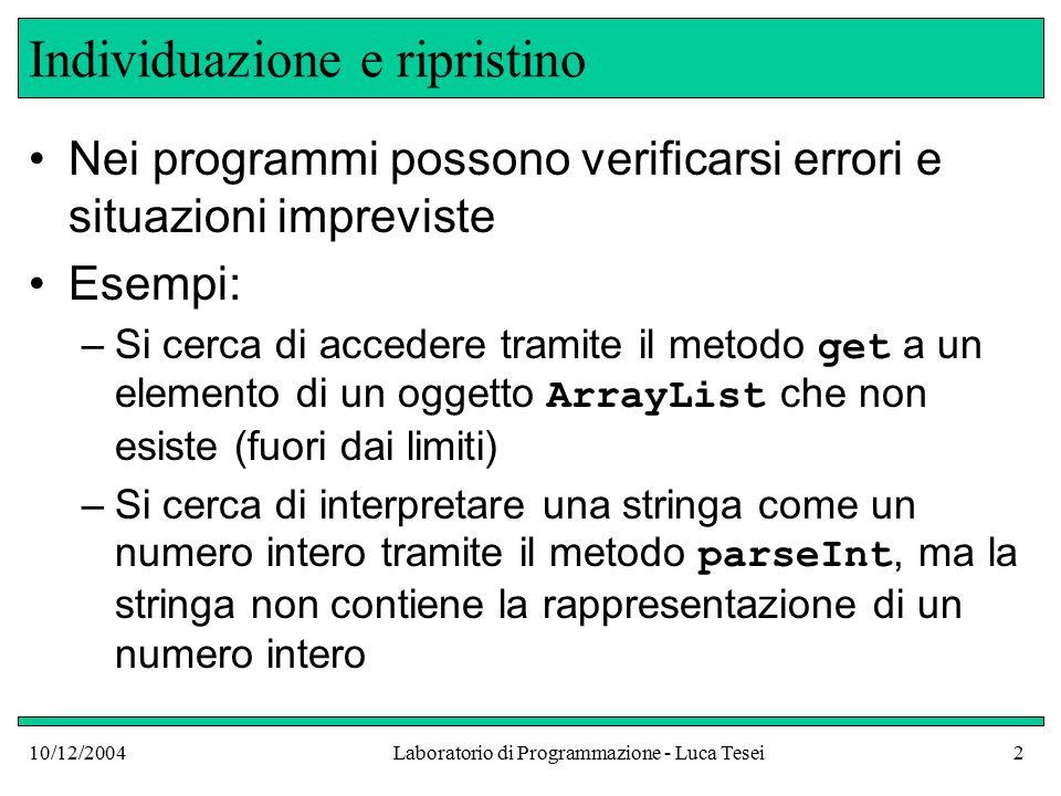 10/12/2004Laboratorio di Programmazione - Luca Tesei43 Gestori di eccezioni catch (IOException exception) { System.out.println( Input/Output exception + exception); } catch (NumberFormatException exception) { System.out.println( Input was not a number ); }