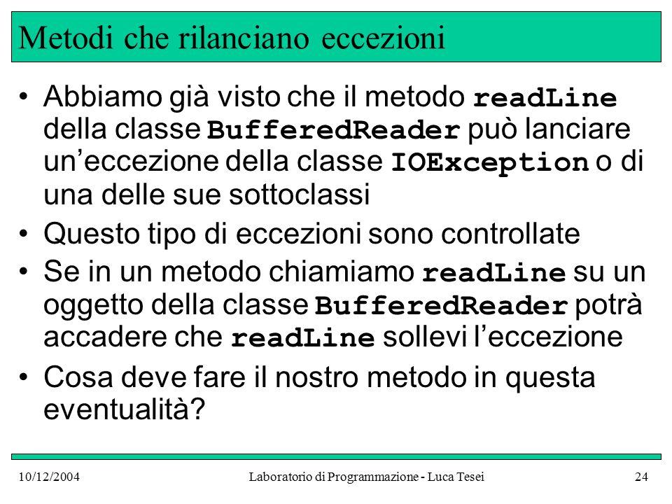 10/12/2004Laboratorio di Programmazione - Luca Tesei24 Metodi che rilanciano eccezioni Abbiamo già visto che il metodo readLine della classe BufferedReader può lanciare un'eccezione della classe IOException o di una delle sue sottoclassi Questo tipo di eccezioni sono controllate Se in un metodo chiamiamo readLine su un oggetto della classe BufferedReader potrà accadere che readLine sollevi l'eccezione Cosa deve fare il nostro metodo in questa eventualità?