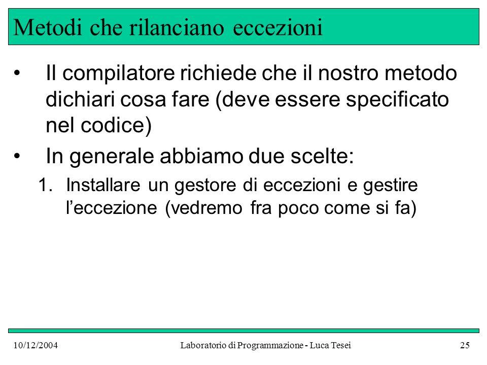 10/12/2004Laboratorio di Programmazione - Luca Tesei25 Metodi che rilanciano eccezioni Il compilatore richiede che il nostro metodo dichiari cosa fare (deve essere specificato nel codice) In generale abbiamo due scelte: 1.Installare un gestore di eccezioni e gestire l'eccezione (vedremo fra poco come si fa)