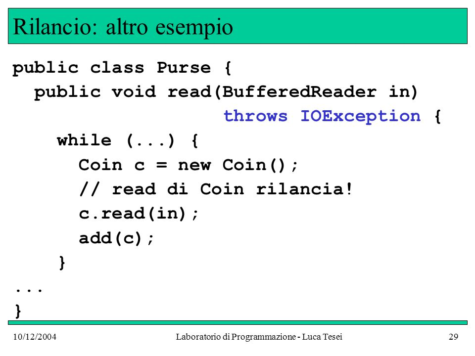 10/12/2004Laboratorio di Programmazione - Luca Tesei29 Rilancio: altro esempio public class Purse { public void read(BufferedReader in) throws IOException { while (...) { Coin c = new Coin(); // read di Coin rilancia.