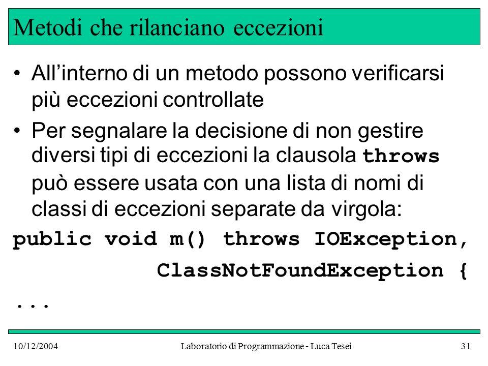 10/12/2004Laboratorio di Programmazione - Luca Tesei31 Metodi che rilanciano eccezioni All'interno di un metodo possono verificarsi più eccezioni controllate Per segnalare la decisione di non gestire diversi tipi di eccezioni la clausola throws può essere usata con una lista di nomi di classi di eccezioni separate da virgola: public void m() throws IOException, ClassNotFoundException {...