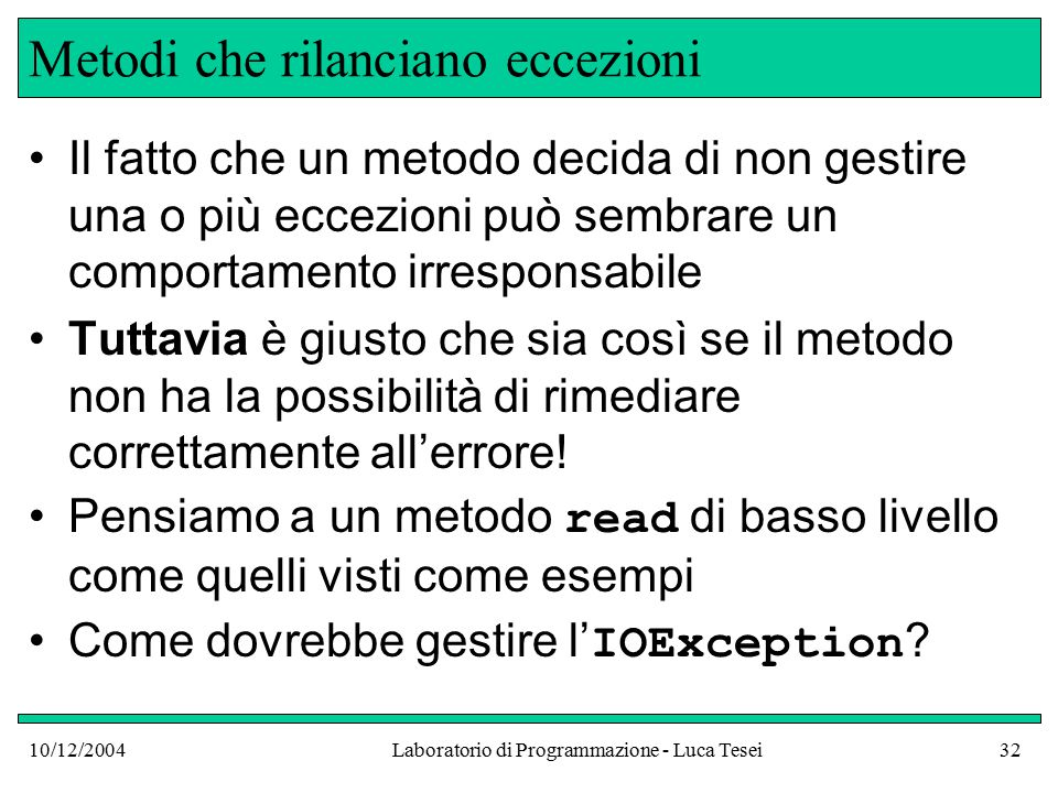10/12/2004Laboratorio di Programmazione - Luca Tesei32 Metodi che rilanciano eccezioni Il fatto che un metodo decida di non gestire una o più eccezioni può sembrare un comportamento irresponsabile Tuttavia è giusto che sia così se il metodo non ha la possibilità di rimediare correttamente all'errore.