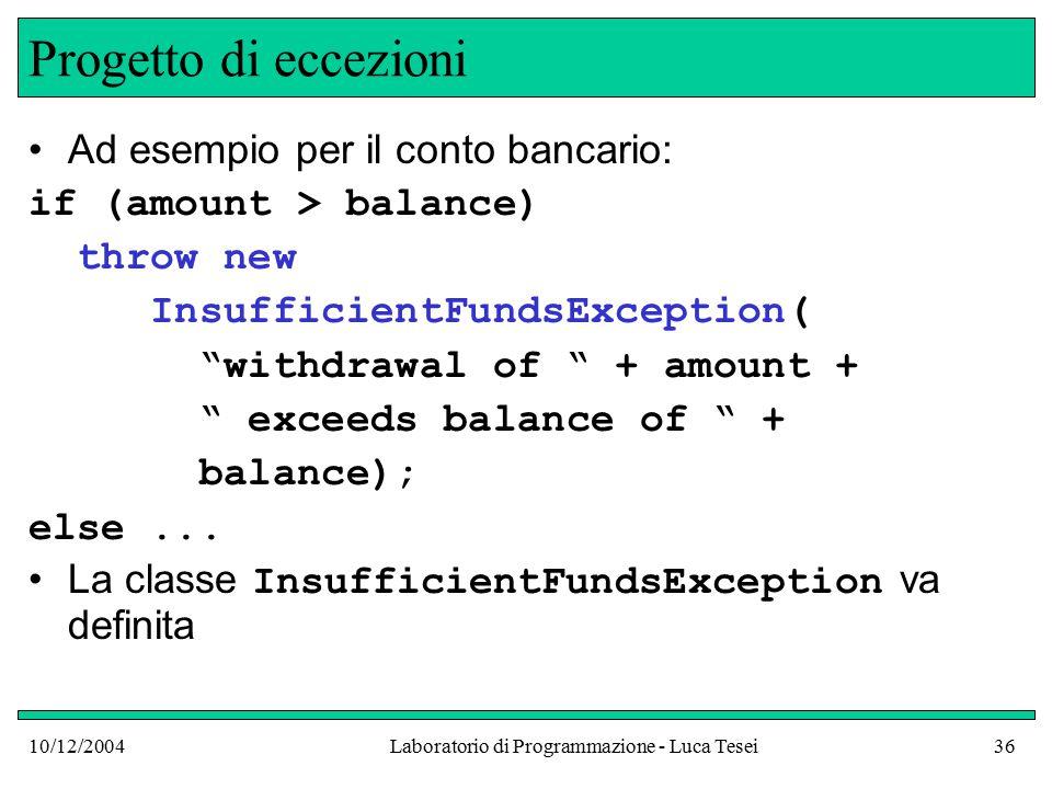 10/12/2004Laboratorio di Programmazione - Luca Tesei36 Progetto di eccezioni Ad esempio per il conto bancario: if (amount > balance) throw new InsufficientFundsException( withdrawal of + amount + exceeds balance of + balance); else...