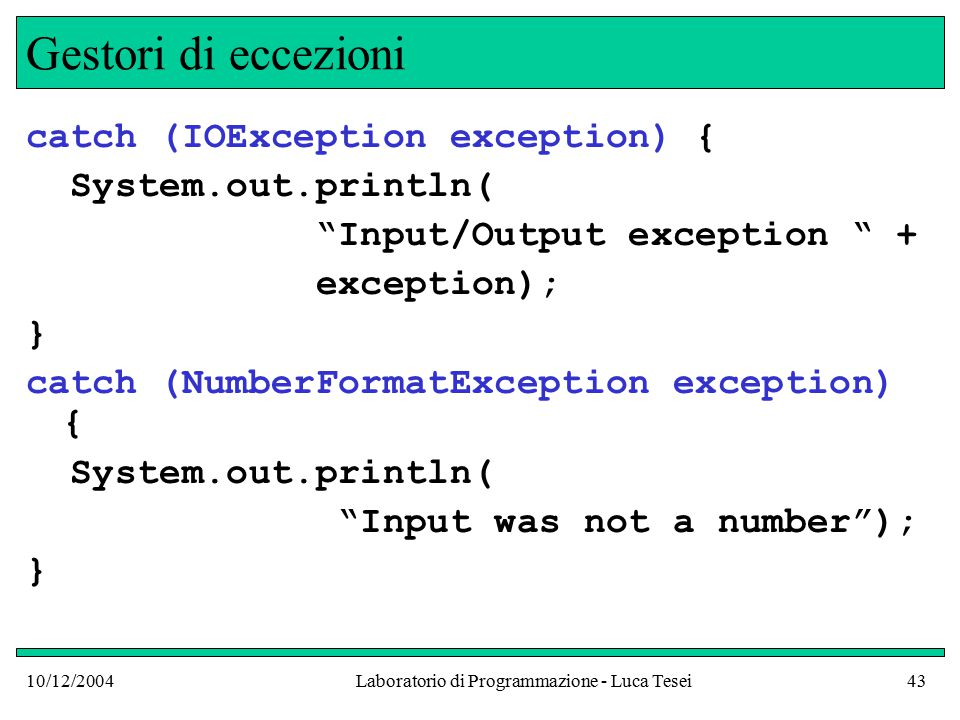 10/12/2004Laboratorio di Programmazione - Luca Tesei43 Gestori di eccezioni catch (IOException exception) { System.out.println( Input/Output exception + exception); } catch (NumberFormatException exception) { System.out.println( Input was not a number ); }