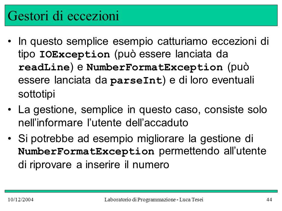 10/12/2004Laboratorio di Programmazione - Luca Tesei44 Gestori di eccezioni In questo semplice esempio catturiamo eccezioni di tipo IOException (può essere lanciata da readLine ) e NumberFormatException (può essere lanciata da parseInt ) e di loro eventuali sottotipi La gestione, semplice in questo caso, consiste solo nell'informare l'utente dell'accaduto Si potrebbe ad esempio migliorare la gestione di NumberFormatException permettendo all'utente di riprovare a inserire il numero