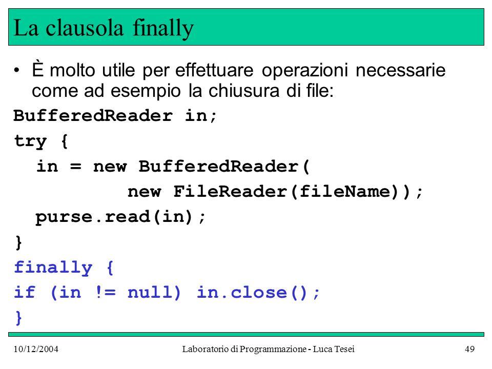 10/12/2004Laboratorio di Programmazione - Luca Tesei49 La clausola finally È molto utile per effettuare operazioni necessarie come ad esempio la chiusura di file: BufferedReader in; try { in = new BufferedReader( new FileReader(fileName)); purse.read(in); } finally { if (in != null) in.close(); }