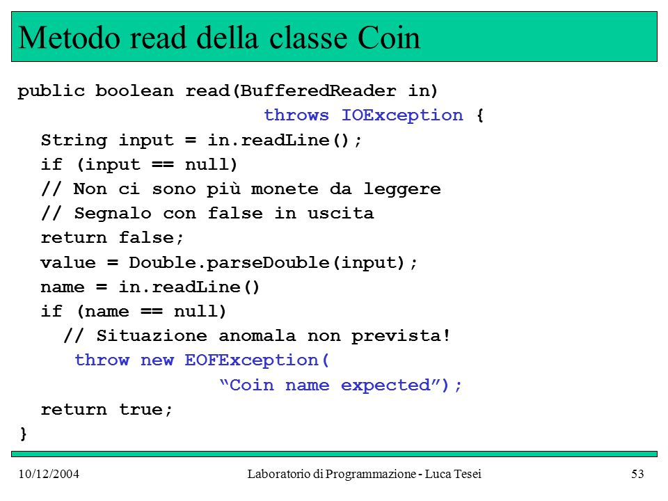 10/12/2004Laboratorio di Programmazione - Luca Tesei53 Metodo read della classe Coin public boolean read(BufferedReader in) throws IOException { String input = in.readLine(); if (input == null) // Non ci sono più monete da leggere // Segnalo con false in uscita return false; value = Double.parseDouble(input); name = in.readLine() if (name == null) // Situazione anomala non prevista.