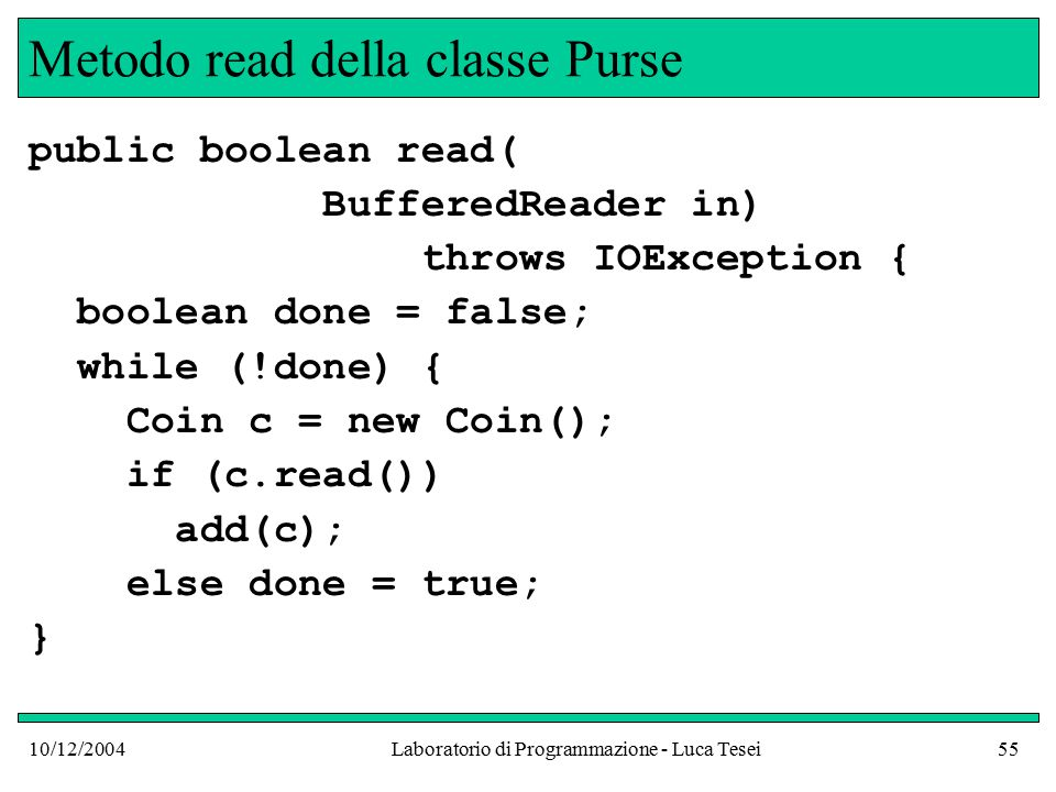 10/12/2004Laboratorio di Programmazione - Luca Tesei55 Metodo read della classe Purse public boolean read( BufferedReader in) throws IOException { boolean done = false; while (!done) { Coin c = new Coin(); if (c.read()) add(c); else done = true; }