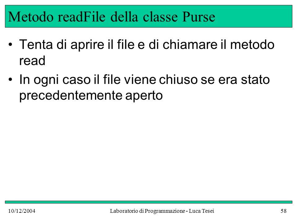 10/12/2004Laboratorio di Programmazione - Luca Tesei58 Metodo readFile della classe Purse Tenta di aprire il file e di chiamare il metodo read In ogni caso il file viene chiuso se era stato precedentemente aperto
