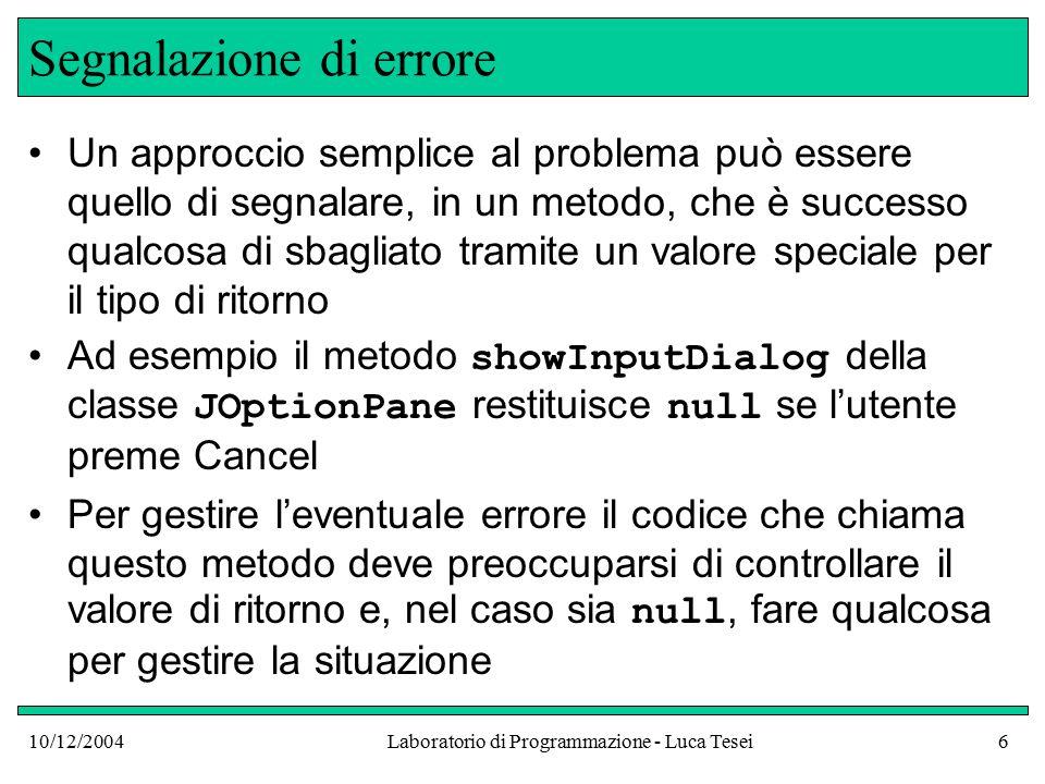 10/12/2004Laboratorio di Programmazione - Luca Tesei6 Segnalazione di errore Un approccio semplice al problema può essere quello di segnalare, in un metodo, che è successo qualcosa di sbagliato tramite un valore speciale per il tipo di ritorno Ad esempio il metodo showInputDialog della classe JOptionPane restituisce null se l'utente preme Cancel Per gestire l'eventuale errore il codice che chiama questo metodo deve preoccuparsi di controllare il valore di ritorno e, nel caso sia null, fare qualcosa per gestire la situazione