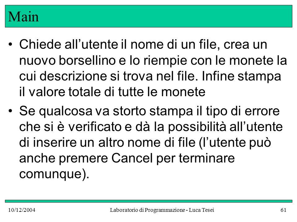 10/12/2004Laboratorio di Programmazione - Luca Tesei61 Main Chiede all'utente il nome di un file, crea un nuovo borsellino e lo riempie con le monete la cui descrizione si trova nel file.