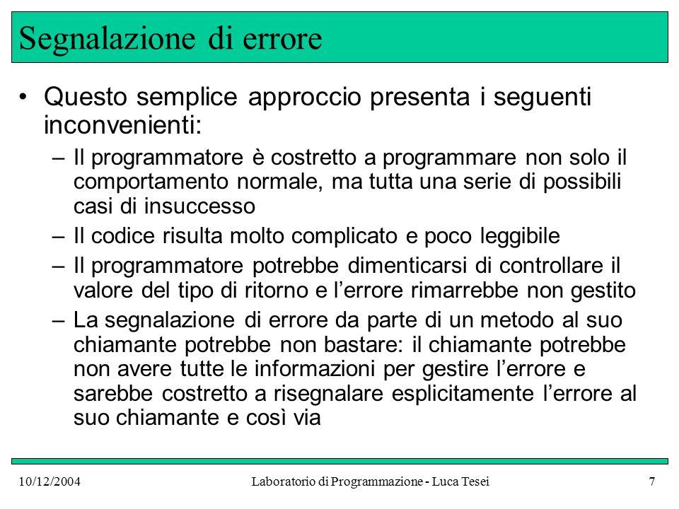 10/12/2004Laboratorio di Programmazione - Luca Tesei38 Dichiarazione di un nuovo tipo di eccezione public class InsufficientFundsException extends RuntimeException { public InsufficientFundsException() { } public InsufficientFundsException( String reason) { super(reason); }