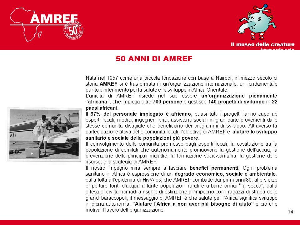 Nata nel 1957 come una piccola fondazione con base a Nairobi, in mezzo secolo di storia AMREF si è trasformata in un'organizzazione internazionale, un fondamentale punto di riferimento per la salute e lo sviluppo in Africa Orientale.