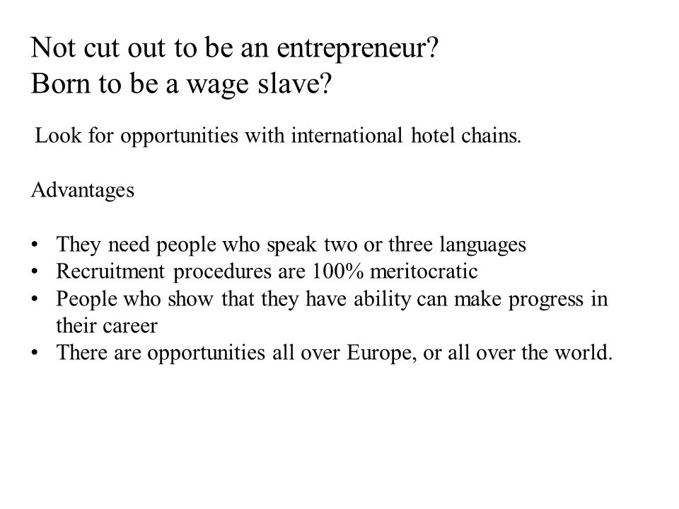 Not cut out to be an entrepreneur? Born to be a wage slave? Look for opportunities with international hotel chains. Advantages They need people who sp