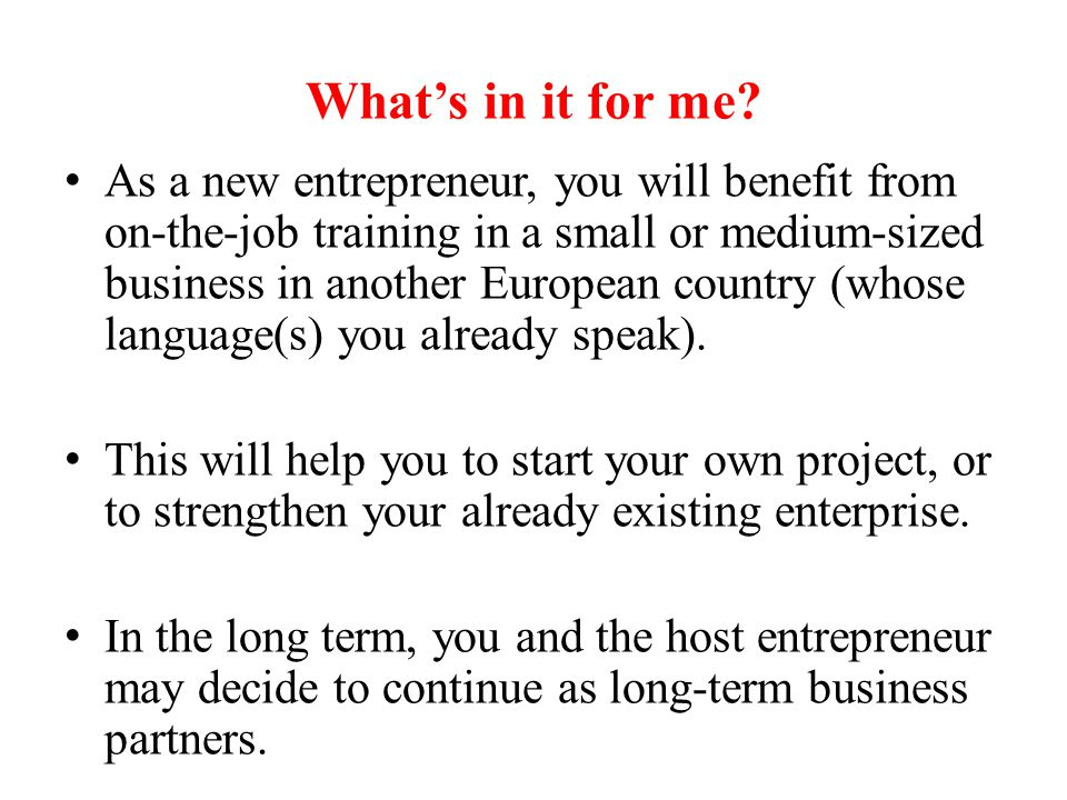 What's in it for me? As a new entrepreneur, you will benefit from on-the-job training in a small or medium-sized business in another European country