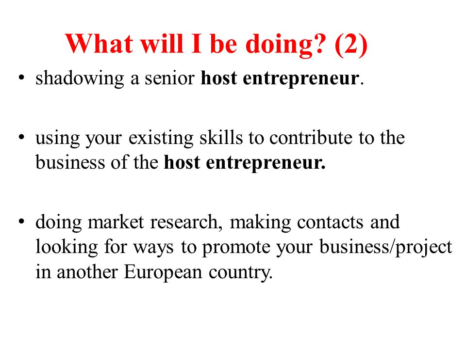 What will I be doing? (2) shadowing a senior host entrepreneur. using your existing skills to contribute to the business of the host entrepreneur. doi