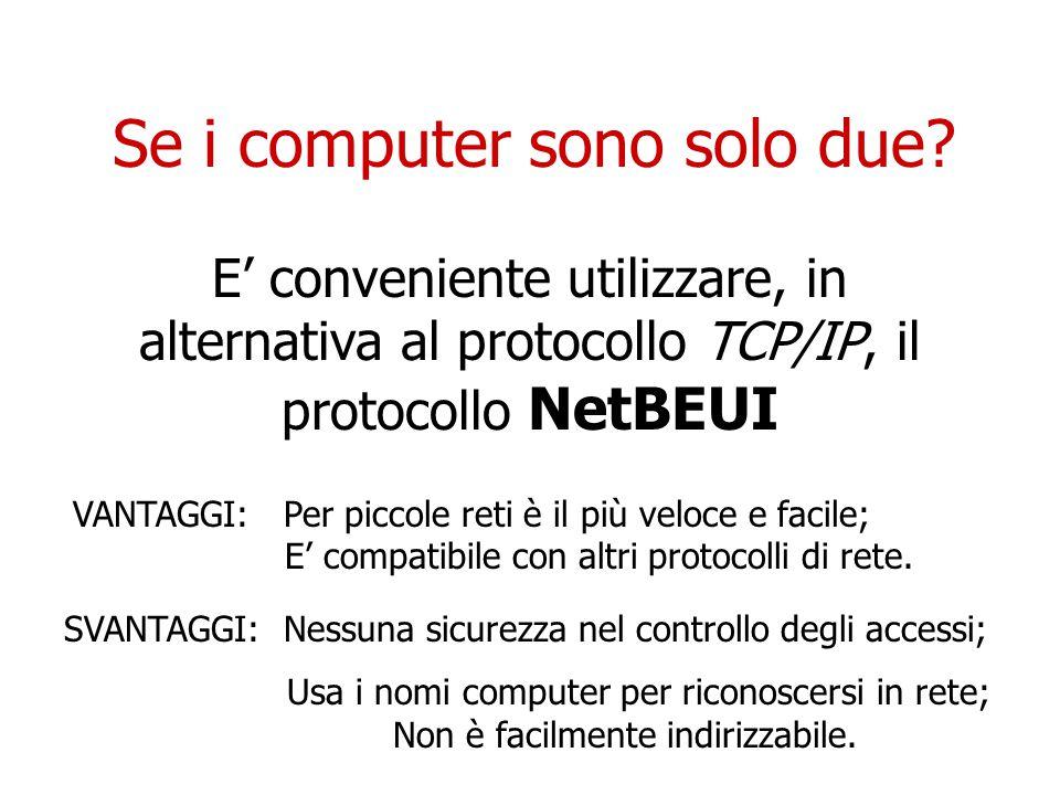 Se i computer sono solo due? E' conveniente utilizzare, in alternativa al protocollo TCP/IP, il protocollo NetBEUI VANTAGGI: Per piccole reti è il più
