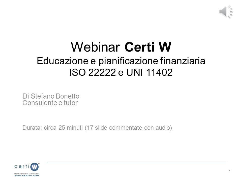 Webinar Certi W Educazione e pianificazione finanziaria ISO 22222 e UNI 11402 Di Stefano Bonetto Consulente e tutor Durata: circa 25 minuti (17 slide commentate con audio) 1
