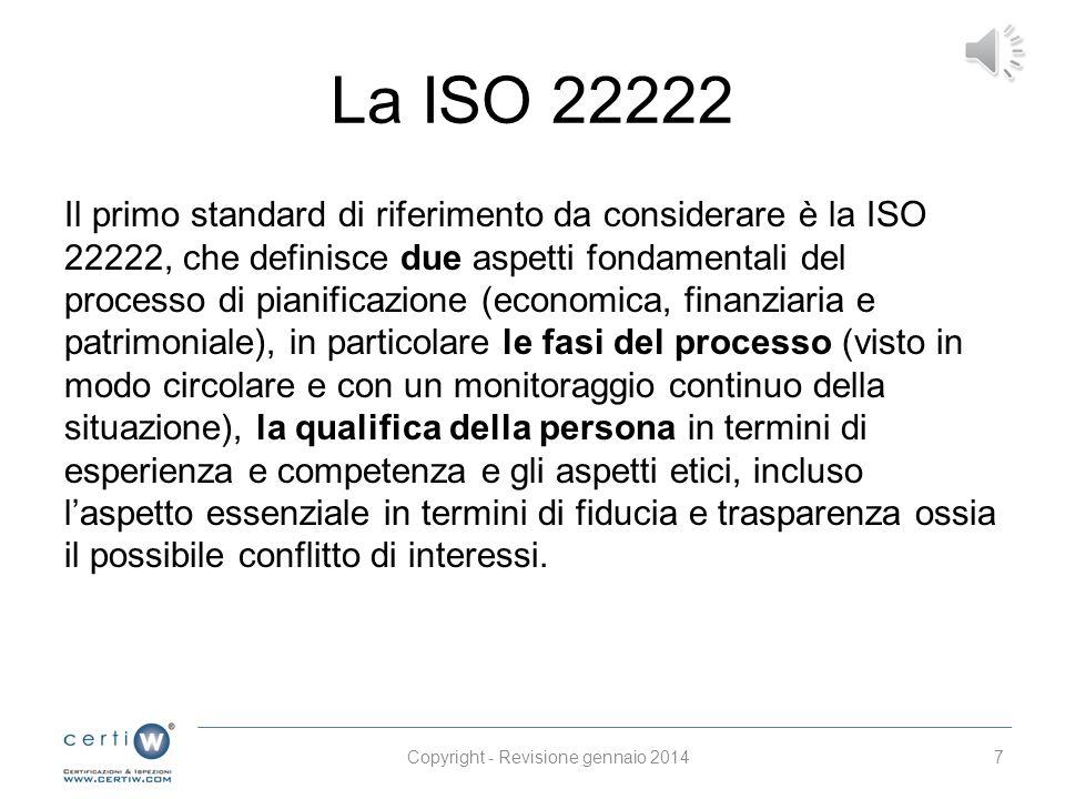 La ISO 22222 Il primo standard di riferimento da considerare è la ISO 22222, che definisce due aspetti fondamentali del processo di pianificazione (economica, finanziaria e patrimoniale), in particolare le fasi del processo (visto in modo circolare e con un monitoraggio continuo della situazione), la qualifica della persona in termini di esperienza e competenza e gli aspetti etici, incluso l'aspetto essenziale in termini di fiducia e trasparenza ossia il possibile conflitto di interessi.