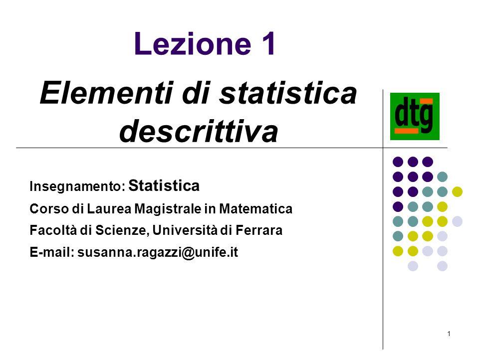1 Lezione 1 Elementi di statistica descrittiva Insegnamento: Statistica Corso di Laurea Magistrale in Matematica Facoltà di Scienze, Università di Fer
