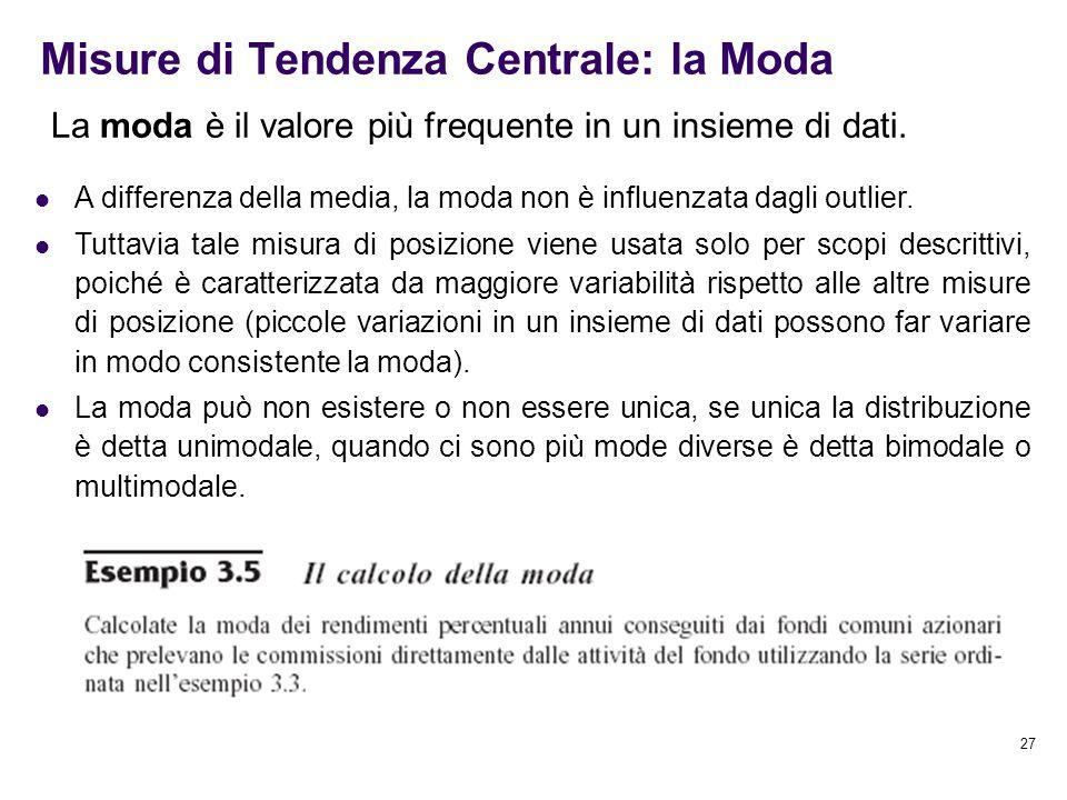 27 Misure di Tendenza Centrale: la Moda La moda è il valore più frequente in un insieme di dati. A differenza della media, la moda non è influenzata d