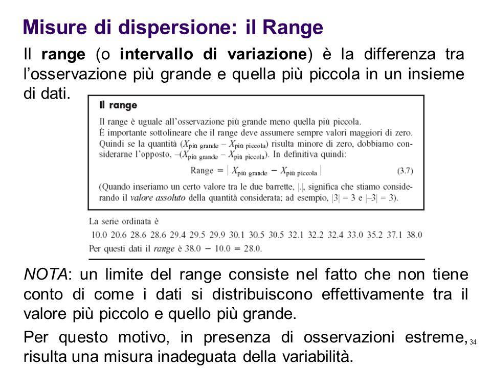 34 Misure di dispersione: il Range Il range (o intervallo di variazione) è la differenza tra l'osservazione più grande e quella più piccola in un insi