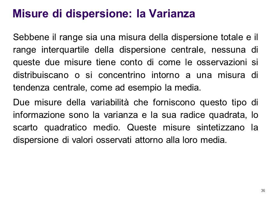 36 Misure di dispersione: la Varianza Sebbene il range sia una misura della dispersione totale e il range interquartile della dispersione centrale, ne