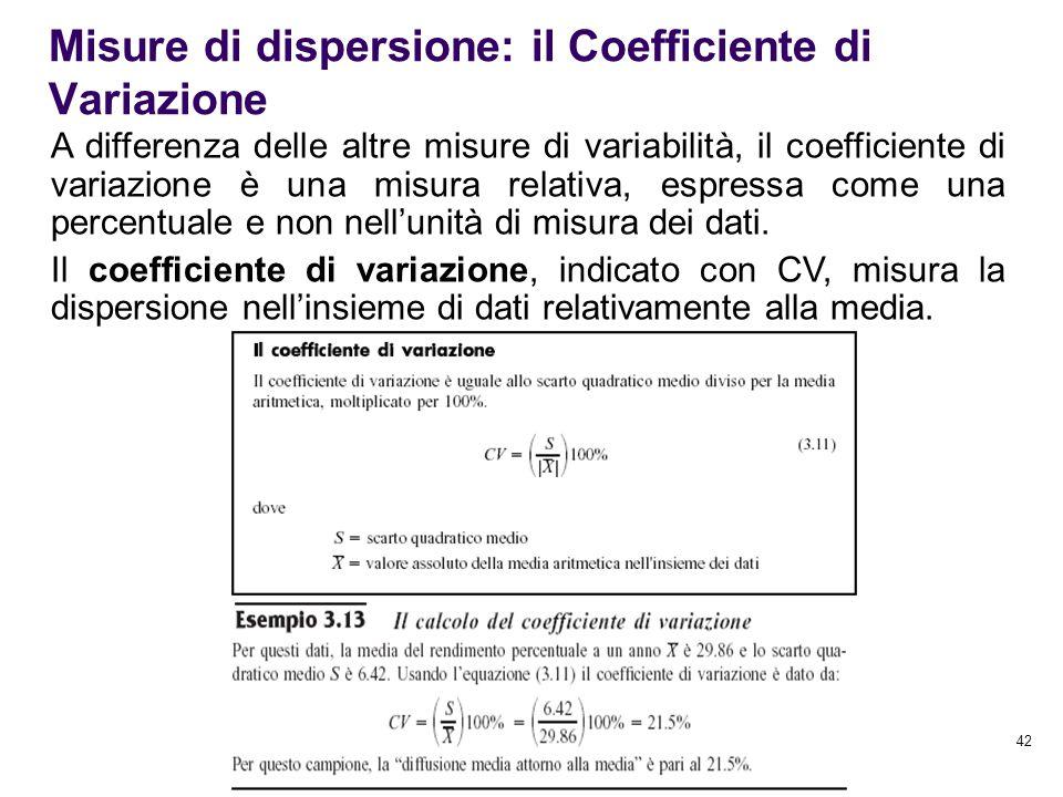 42 Misure di dispersione: il Coefficiente di Variazione A differenza delle altre misure di variabilità, il coefficiente di variazione è una misura rel