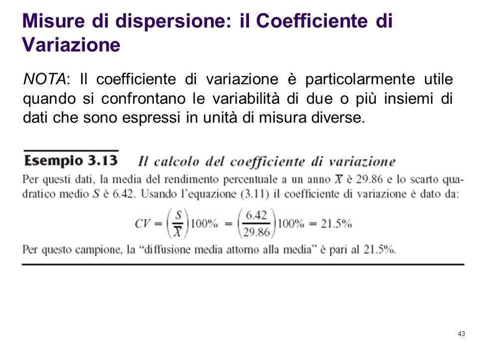 43 Misure di dispersione: il Coefficiente di Variazione NOTA: Il coefficiente di variazione è particolarmente utile quando si confrontano le variabili