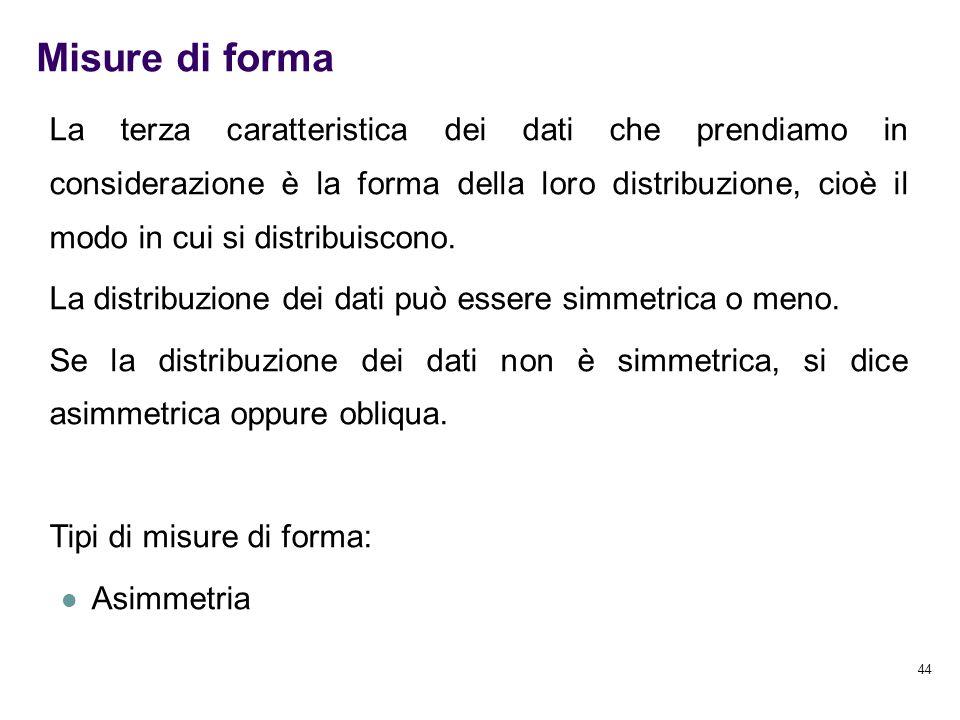44 Misure di forma La terza caratteristica dei dati che prendiamo in considerazione è la forma della loro distribuzione, cioè il modo in cui si distri