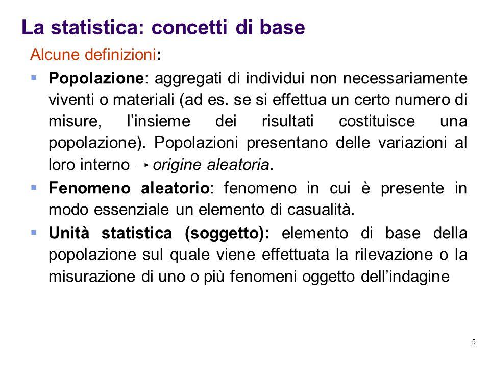 5 La statistica: concetti di base Alcune definizioni:  Popolazione: aggregati di individui non necessariamente viventi o materiali (ad es. se si effe