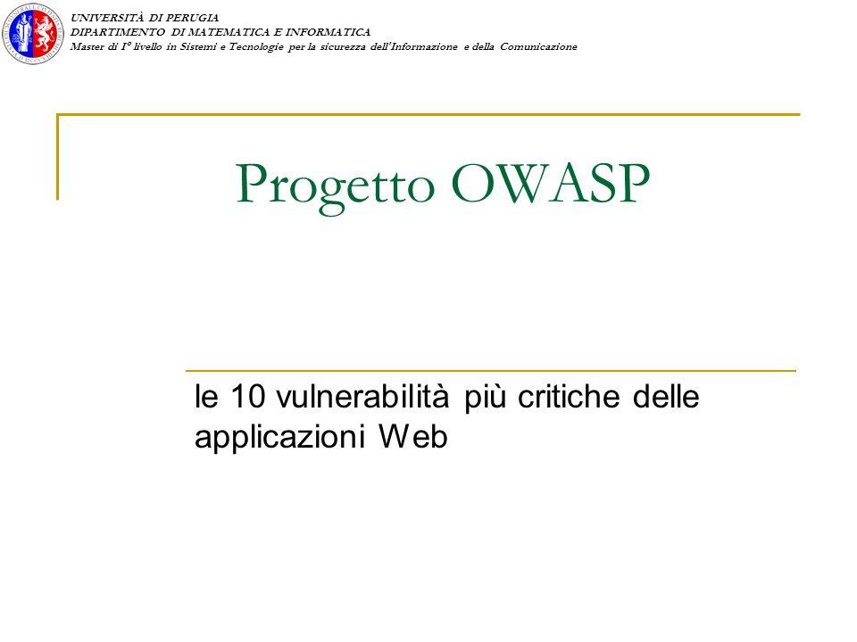 UNIVERSITÀ DI PERUGIA DIPARTIMENTO DI MATEMATICA E INFORMATICA Master di I° livello in Sistemi e Tecnologie per la sicurezza dell Informazione e della Comunicazione Progetto OWASP le 10 vulnerabilità più critiche delle applicazioni Web