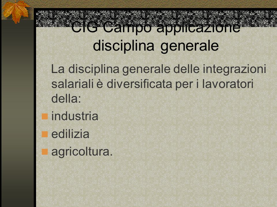 CIG Campo applicazione disciplina generale La disciplina generale delle integrazioni salariali è diversificata per i lavoratori della: industria edilizia agricoltura.