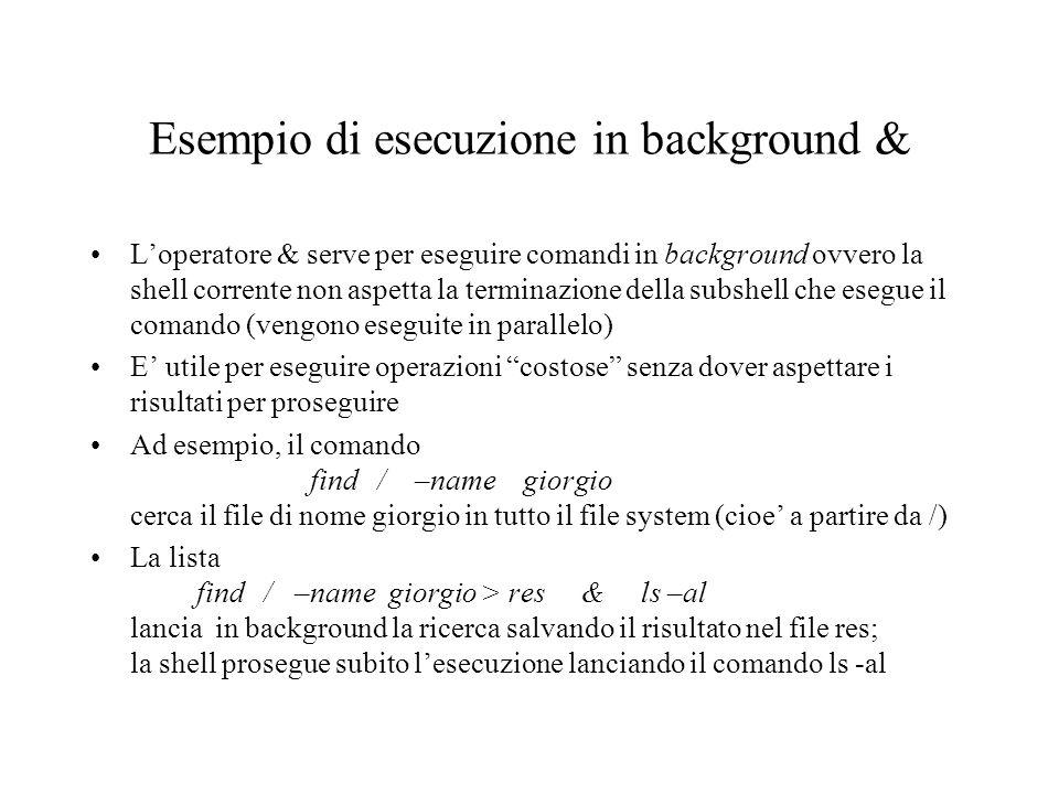 Esempio di esecuzione in background & L'operatore & serve per eseguire comandi in background ovvero la shell corrente non aspetta la terminazione dell