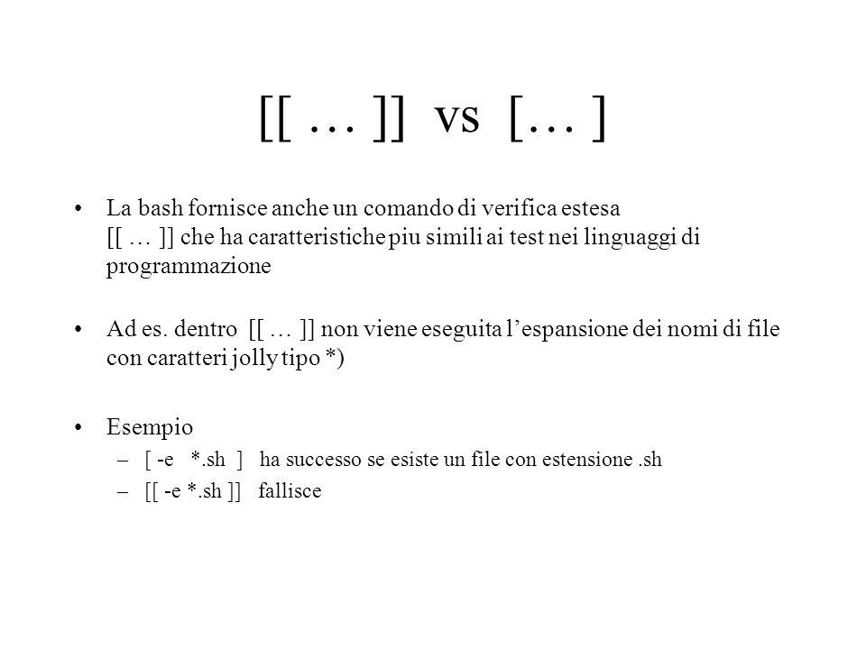 [[ … ]] vs [… ] La bash fornisce anche un comando di verifica estesa [[ … ]] che ha caratteristiche piu simili ai test nei linguaggi di programmazione Ad es.