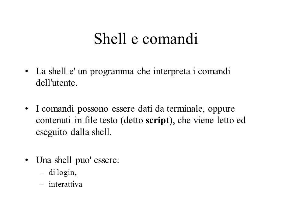 Shell e comandi La shell e' un programma che interpreta i comandi dell'utente. I comandi possono essere dati da terminale, oppure contenuti in file te