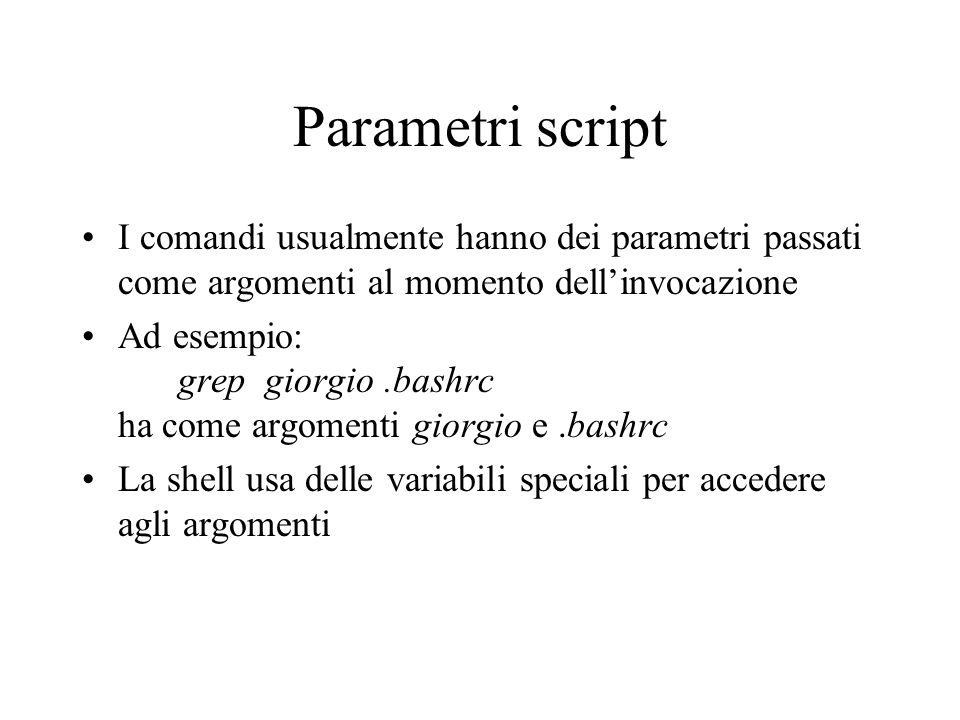 Parametri script I comandi usualmente hanno dei parametri passati come argomenti al momento dell'invocazione Ad esempio: grep giorgio.bashrc ha come argomenti giorgio e.bashrc La shell usa delle variabili speciali per accedere agli argomenti