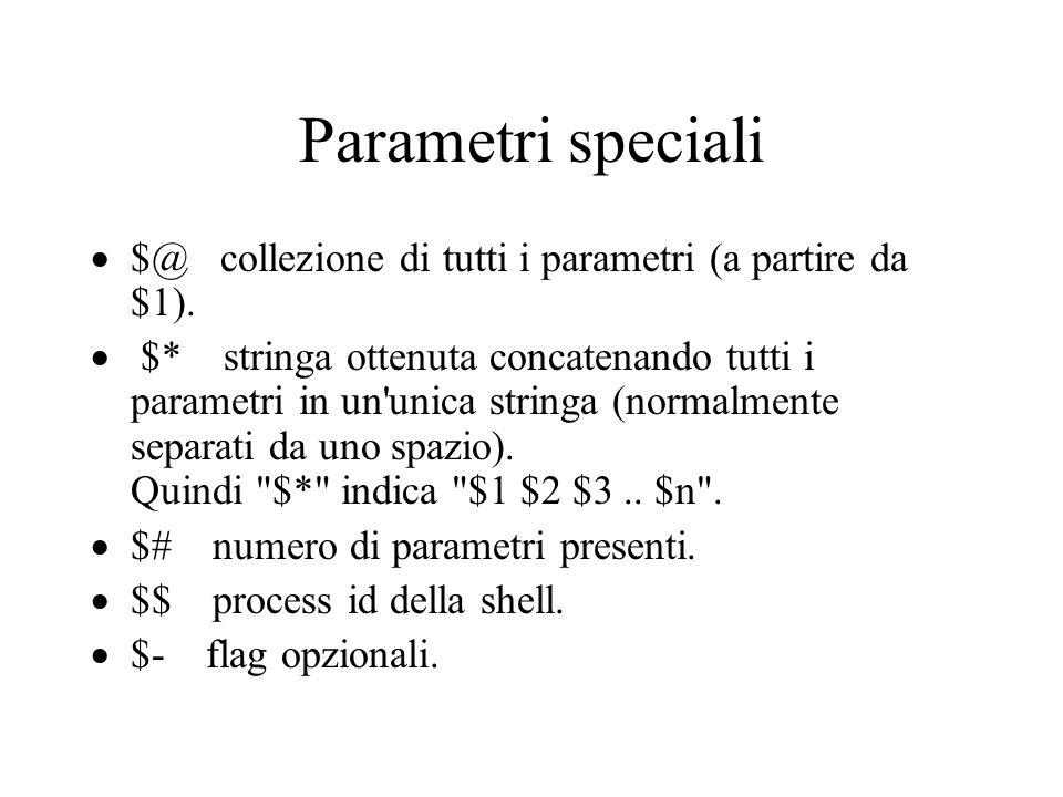 Parametri speciali  $@ collezione di tutti i parametri (a partire da $1).  $* stringa ottenuta concatenando tutti i parametri in un'unica stringa (n