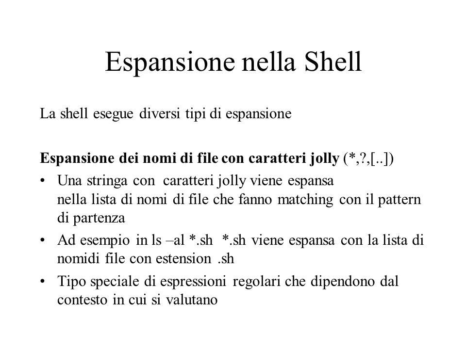 Espansione nella Shell La shell esegue diversi tipi di espansione Espansione dei nomi di file con caratteri jolly (*,?,[..]) Una stringa con caratteri jolly viene espansa nella lista di nomi di file che fanno matching con il pattern di partenza Ad esempio in ls –al *.sh *.sh viene espansa con la lista di nomidi file con estension.sh Tipo speciale di espressioni regolari che dipendono dal contesto in cui si valutano