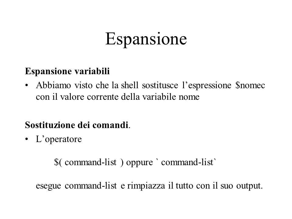 Espansione Espansione variabili Abbiamo visto che la shell sostitusce l'espressione $nomec con il valore corrente della variabile nome Sostituzione de
