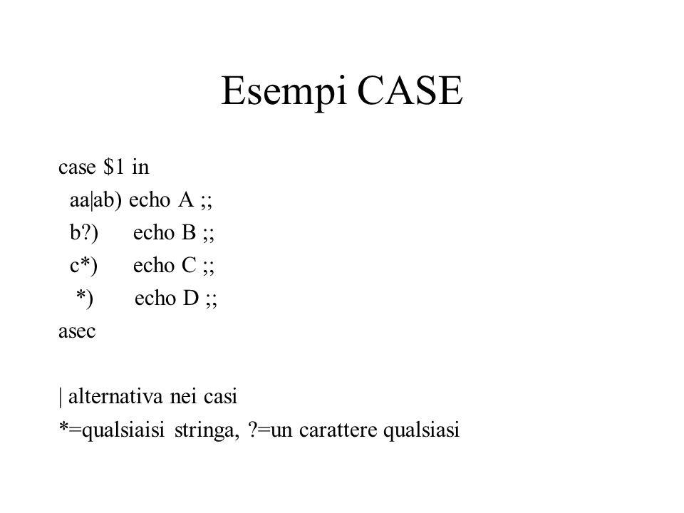 Esempi CASE case $1 in aa|ab) echo A ;; b ) echo B ;; c*) echo C ;; *) echo D ;; asec | alternativa nei casi *=qualsiaisi stringa, =un carattere qualsiasi