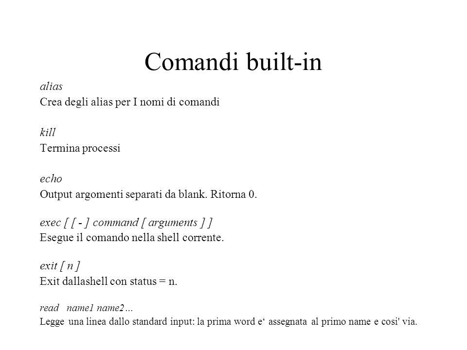 Comandi built-in alias Crea degli alias per I nomi di comandi kill Termina processi echo Output argomenti separati da blank. Ritorna 0. exec [ [ - ] c