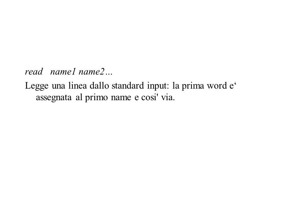 read name1 name2… Legge una linea dallo standard input: la prima word e' assegnata al primo name e cosi' via.