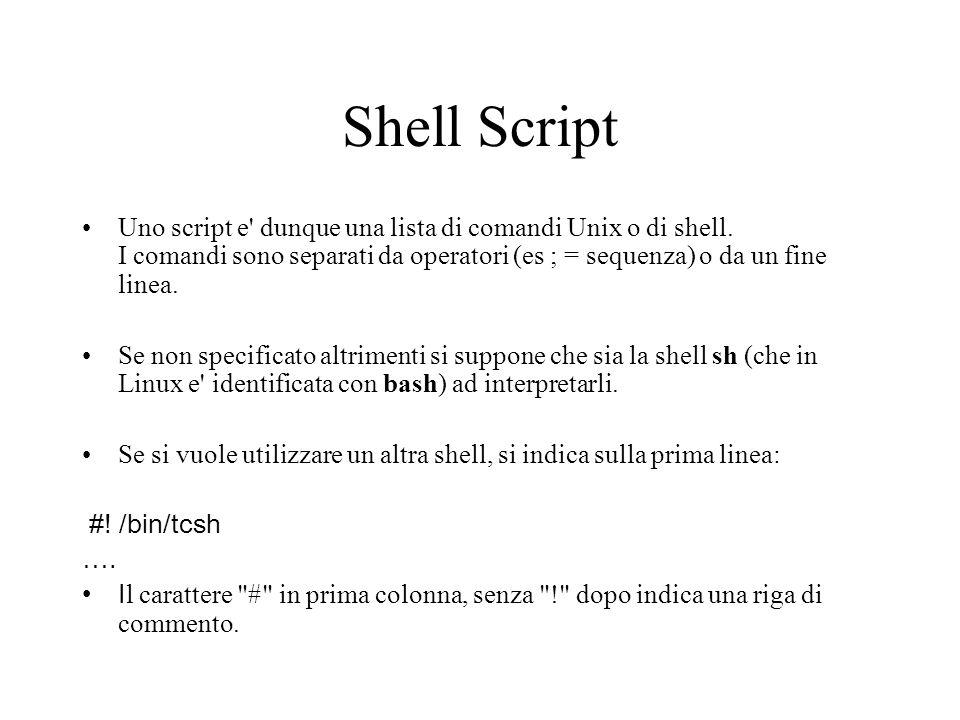 Shell Script Uno script e' dunque una lista di comandi Unix o di shell. I comandi sono separati da operatori (es ; = sequenza) o da un fine linea. Se