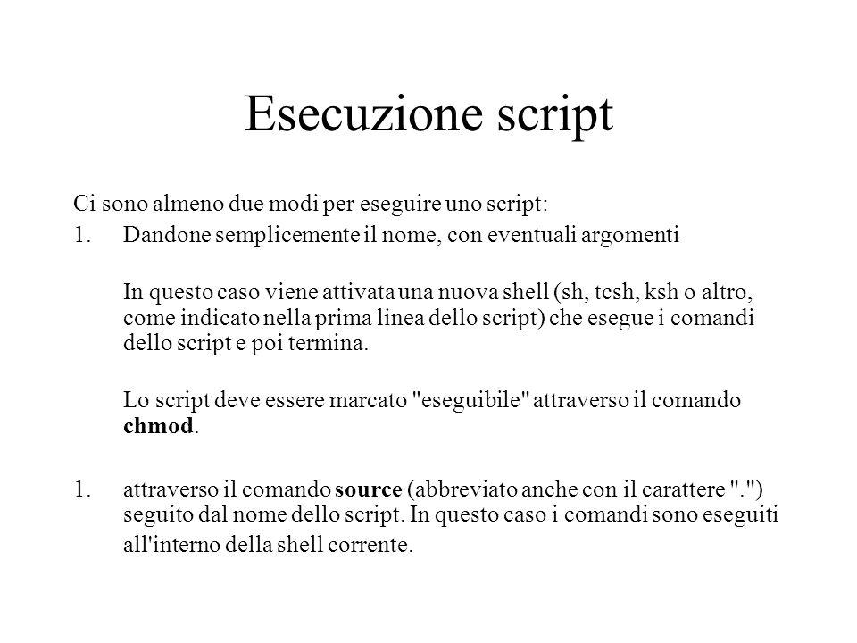 Esecuzione script Ci sono almeno due modi per eseguire uno script: 1.Dandone semplicemente il nome, con eventuali argomenti In questo caso viene attiv