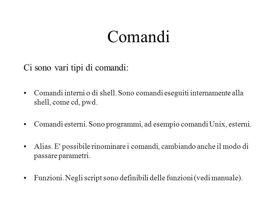 Comandi Ci sono vari tipi di comandi: Comandi interni o di shell. Sono comandi eseguiti internamente alla shell, come cd, pwd. Comandi esterni. Sono p