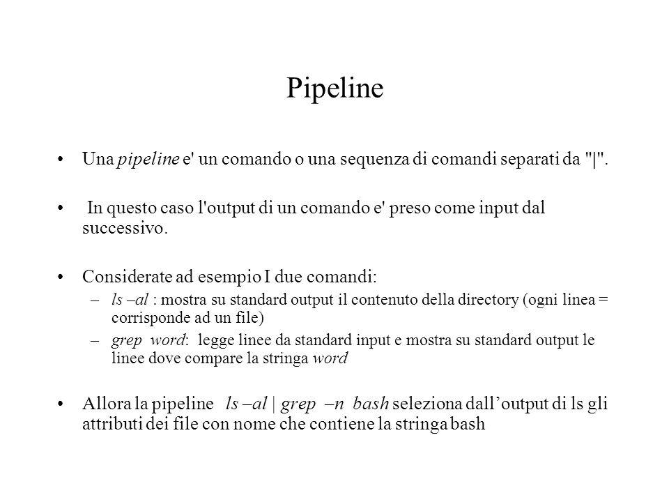 Pipeline Una pipeline e un comando o una sequenza di comandi separati da | .